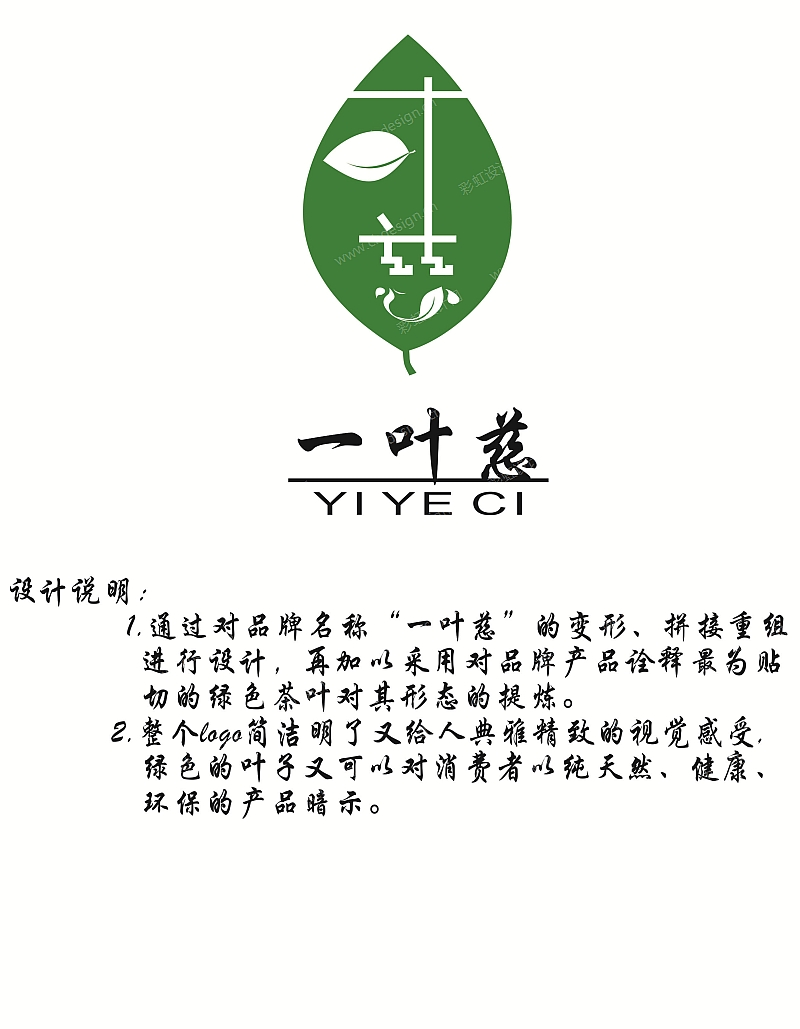 作品形態: 圖稿創作時間: 2015年 通過對品牌名稱一葉慈的變形、拼接重組進行設計,再加以對品牌產品詮釋最為貼切的綠色茶葉對其形態的提煉。整個logo簡潔明了又給人典雅精致的視覺感受,綠色的葉子又可以對消費者以純天然、健康、環保的產品暗示。